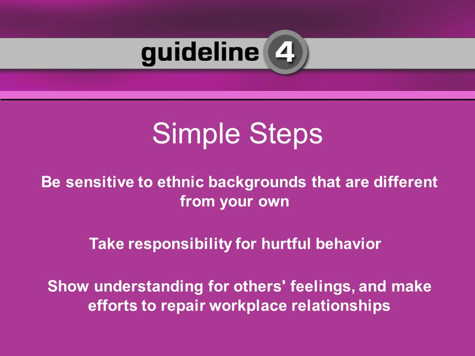 Be sensitive to ethnic backgrounds that are different from your own Take responsibility for hurtful behavior Show understanding for others feelings, and make efforts to repair workplace relationships Simple Steps