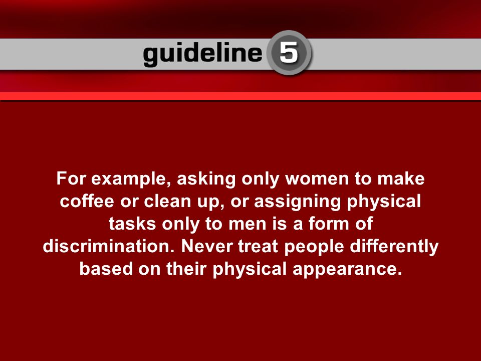 For example, asking only women to make coffee or clean up, or assigning physical tasks only to men is a form of discrimination.