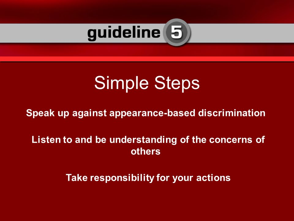 Speak up against appearance-based discrimination Listen to and be understanding of the concerns of others Take responsibility for your actions Simple Steps