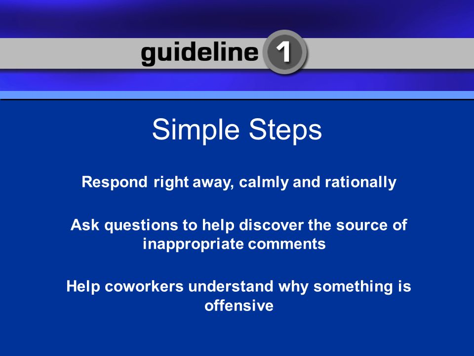 Guideline 1 Simple Steps Respond right away, calmly and rationally Ask questions to help discover the source of inappropriate comments Help coworkers understand why something is offensive