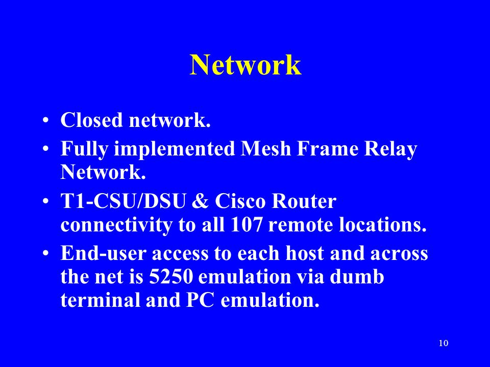 10 Network Closed network. Fully implemented Mesh Frame Relay Network. T1-CSU/DSU & Cisco Router connectivity to all 107 remote locations. End-user ac