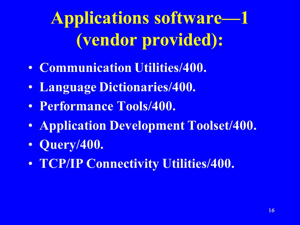 16 Applications software1 (vendor provided): Communication Utilities/400. Language Dictionaries/400. Performance Tools/400. Application Development To