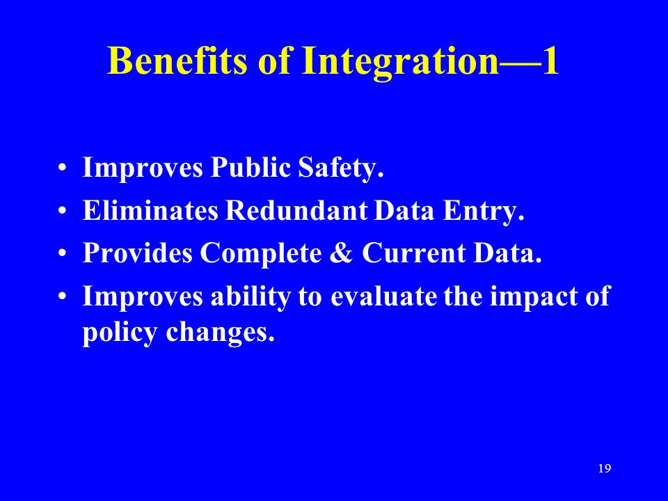 19 Benefits of Integration1 Improves Public Safety. Eliminates Redundant Data Entry. Provides Complete & Current Data. Improves ability to evaluate th