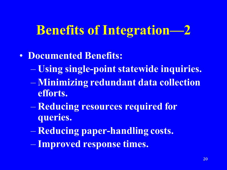 20 Benefits of Integration2 Documented Benefits: –Using single-point statewide inquiries. –Minimizing redundant data collection efforts. –Reducing res