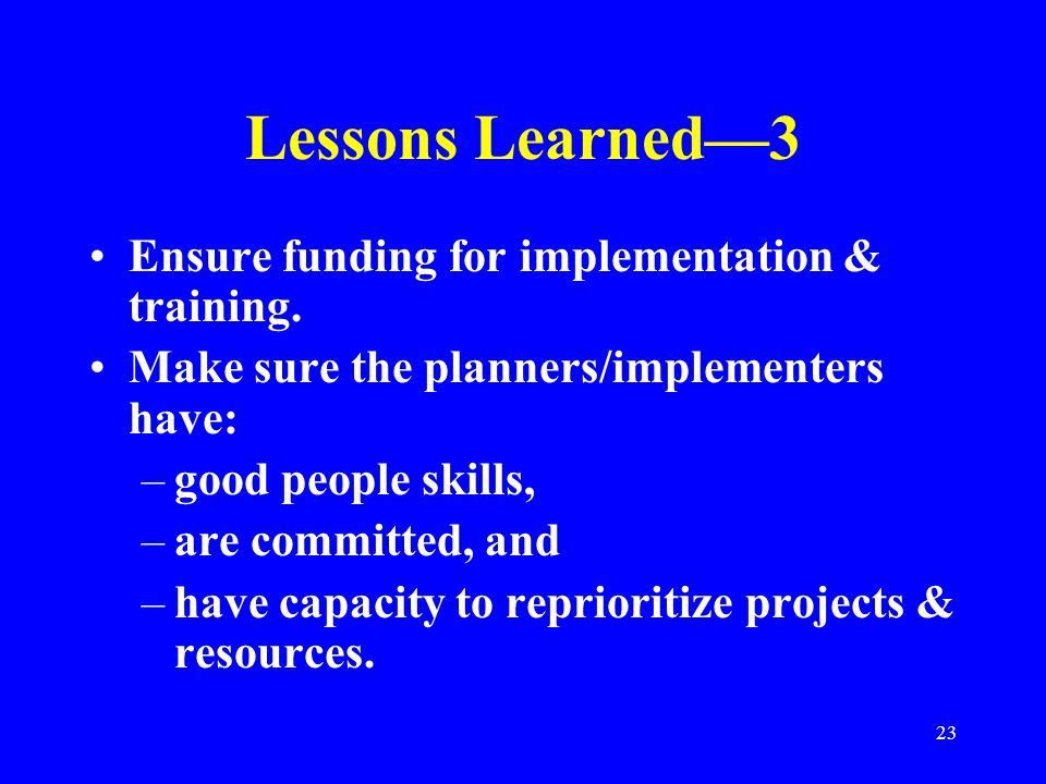 23 Lessons Learned3 Ensure funding for implementation & training. Make sure the planners/implementers have: –good people skills, –are committed, and –