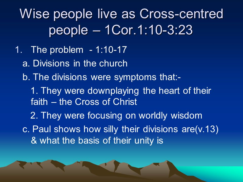 Wise people live as Cross-centred people – 1Cor.1:10-3:23 1.The problem - 1:10-17 a.
