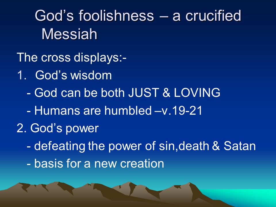 Gods foolishness – a crucified Messiah The cross displays:- 1.Gods wisdom - God can be both JUST & LOVING - Humans are humbled –v