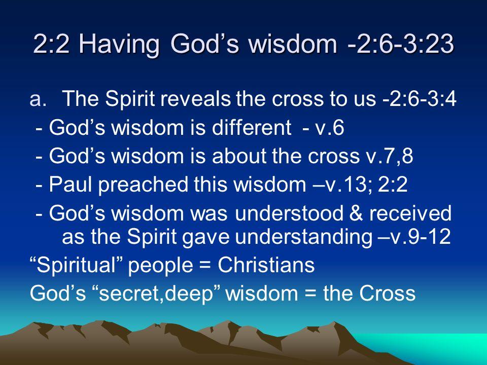 2:2 Having Gods wisdom -2:6-3:23 a.The Spirit reveals the cross to us -2:6-3:4 - Gods wisdom is different - v.6 - Gods wisdom is about the cross v.7,8 - Paul preached this wisdom –v.13; 2:2 - Gods wisdom was understood & received as the Spirit gave understanding –v.9-12 Spiritual people = Christians Gods secret,deep wisdom = the Cross