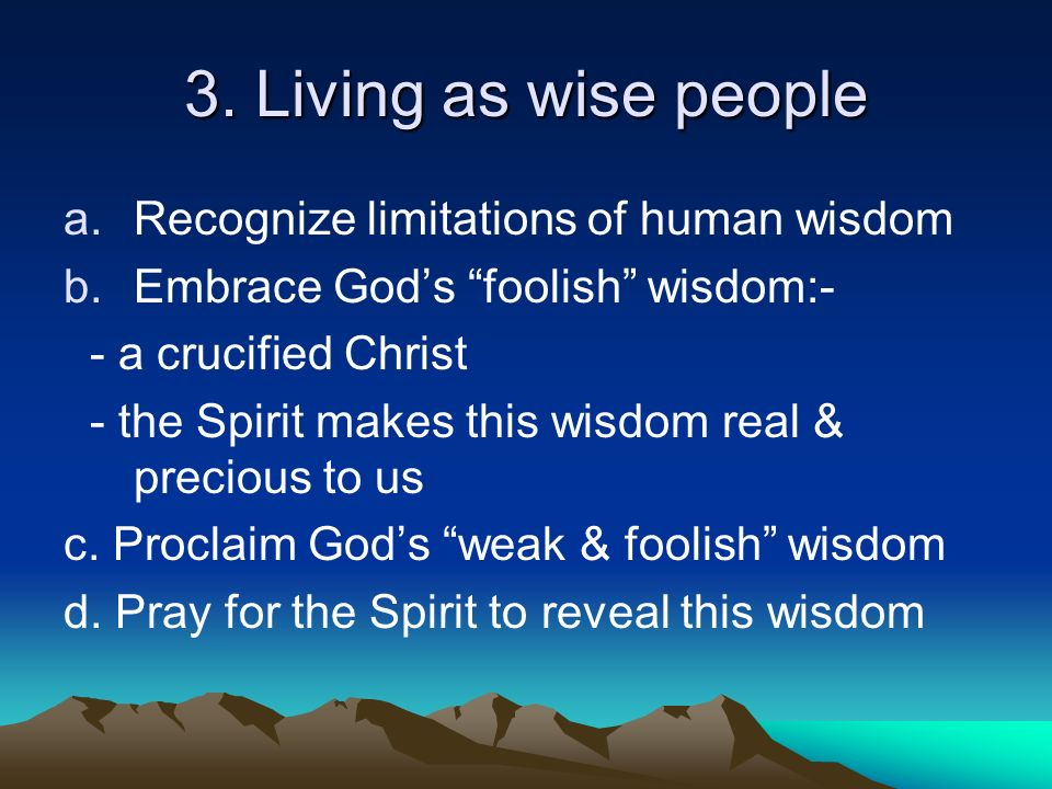 3. Living as wise people a.Recognize limitations of human wisdom b.Embrace Gods foolish wisdom:- - a crucified Christ - the Spirit makes this wisdom r