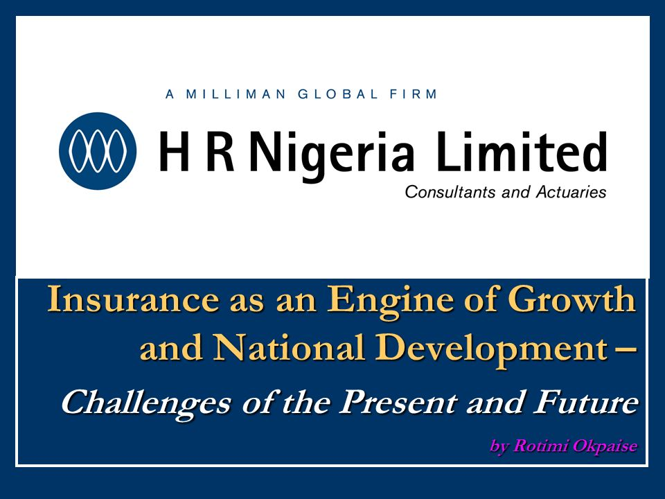 Insurance as an Engine of Growth and National Development – Challenges of the Present and Future by Rotimi Okpaise