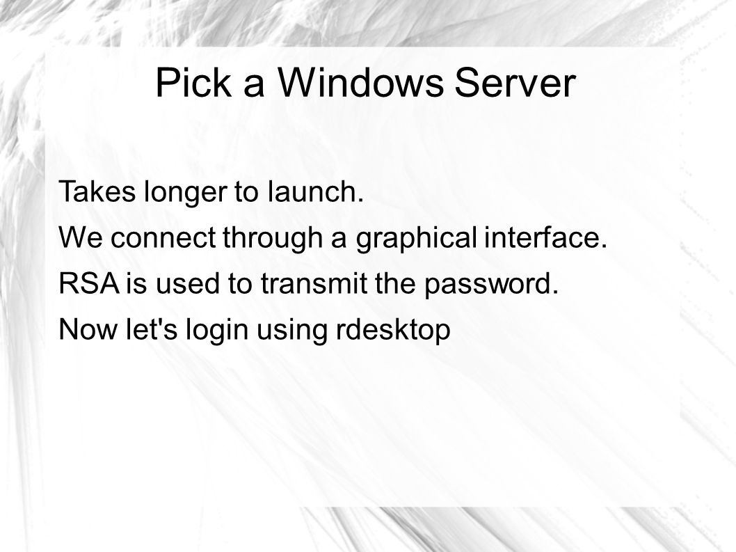 Pick a Windows Server Takes longer to launch. We connect through a graphical interface.