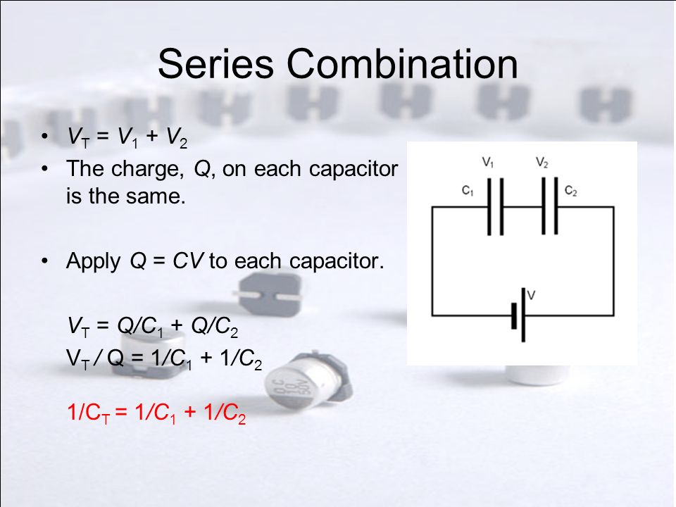 Series Combination V T = V 1 + V 2 The charge, Q, on each capacitor is the same. Apply Q = CV to each capacitor. V T = Q/C 1 + Q/C 2 V T / Q = 1/C 1 +