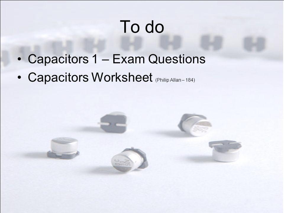 To do Capacitors 1 – Exam Questions Capacitors Worksheet (Philip Allan – 184)