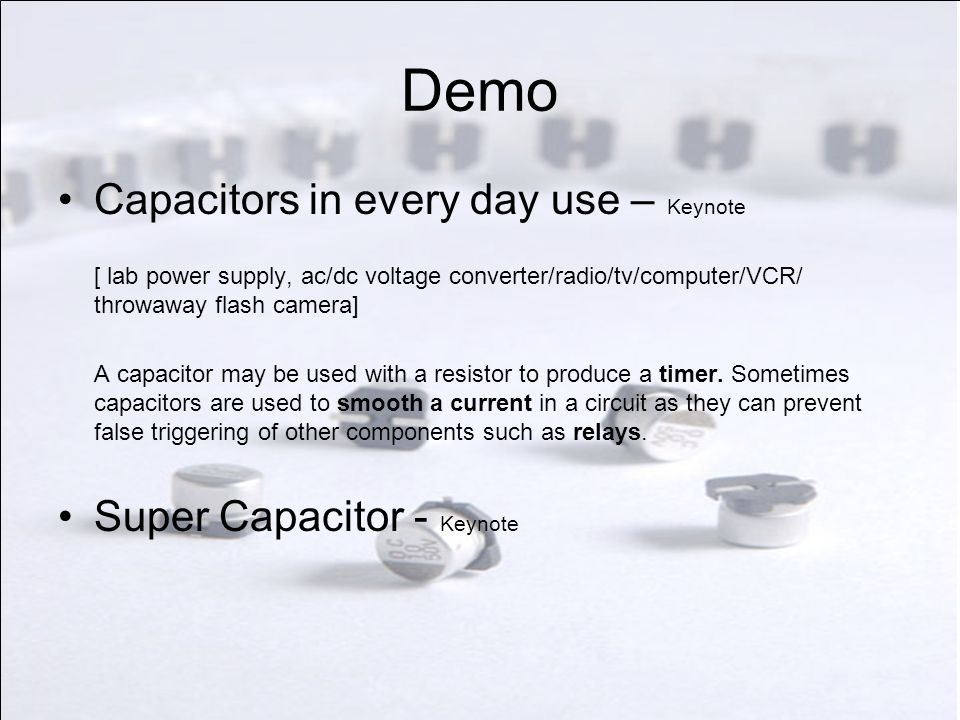 Demo Capacitors in every day use – Keynote [ lab power supply, ac/dc voltage converter/radio/tv/computer/VCR/ throwaway flash camera] A capacitor may