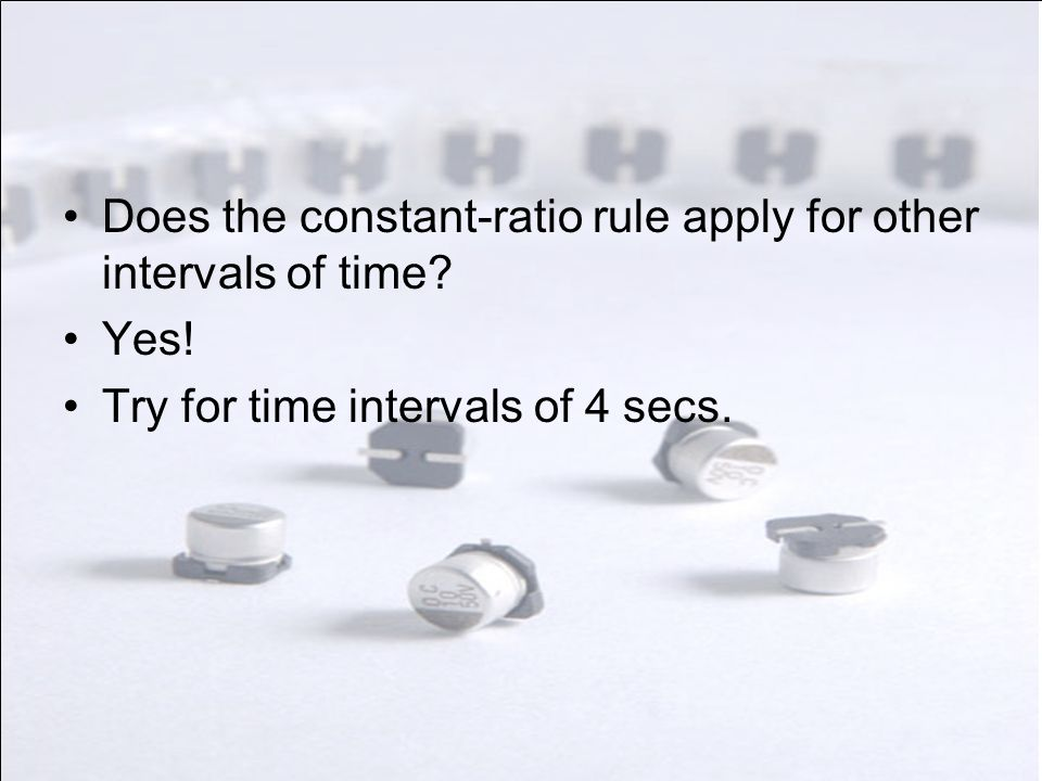 Does the constant-ratio rule apply for other intervals of time? Yes! Try for time intervals of 4 secs.