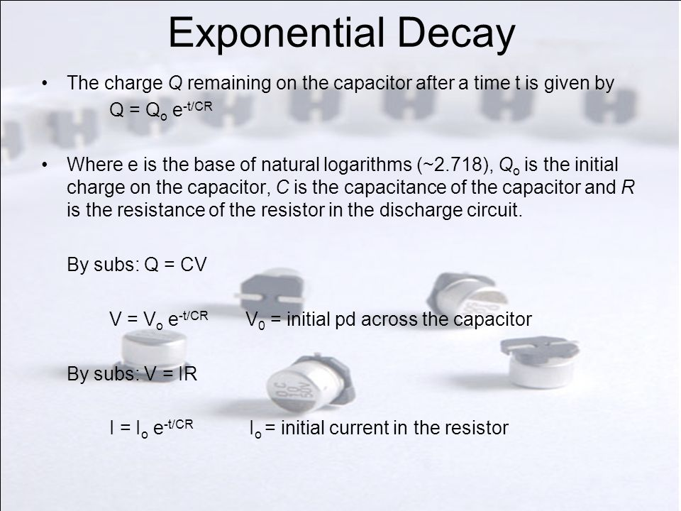 Exponential Decay The charge Q remaining on the capacitor after a time t is given by Q = Q o e -t/CR Where e is the base of natural logarithms (~2.718