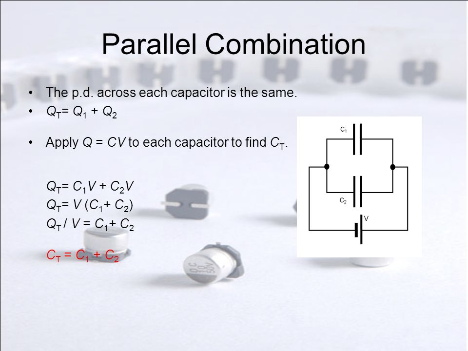 Series Combination V T = V 1 + V 2 The charge, Q, on each capacitor is the same.