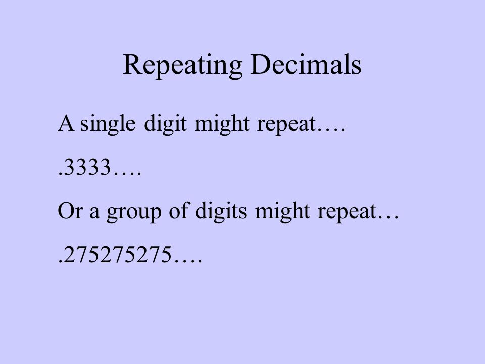 Repeating Decimals A single digit might repeat…..3333…. Or a group of digits might repeat….275275275….
