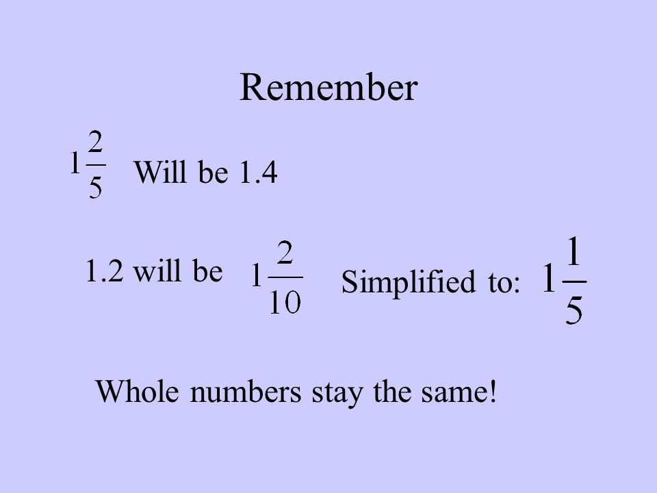 Remember Will be 1.4 1.2 will be Simplified to: Whole numbers stay the same!