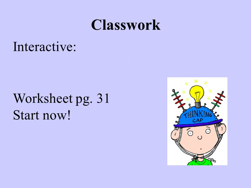 Classwork Interactive: http://www.topmarks.co.uk/Flash.aspx?a=acti vity08 Worksheet pg. 31 Start now!
