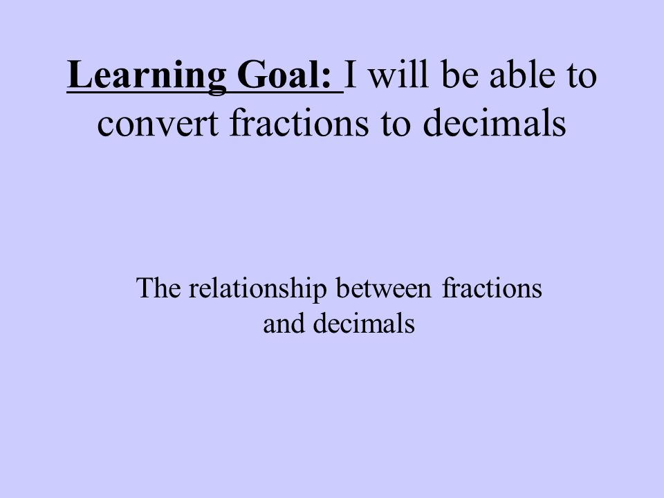 Learning Goal: I will be able to convert fractions to decimals The relationship between fractions and decimals