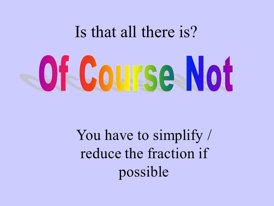 Is that all there is? You have to simplify / reduce the fraction if possible