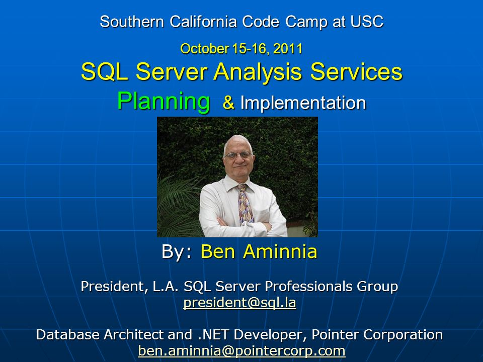 Southern California Code Camp at USC October 15-16, 2011 SQL Server Analysis Services Planning (80%) & Implementation (20%) By: Ben Aminnia President, L.A.