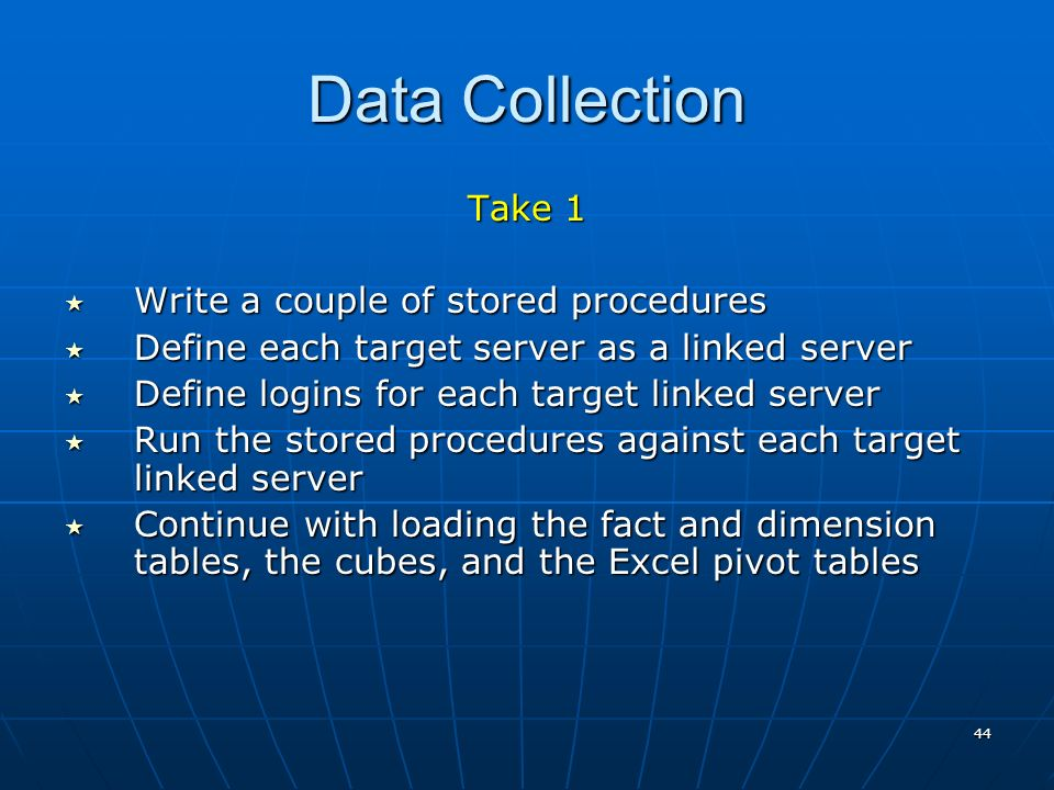 44 Data Collection Take 1 Write a couple of stored procedures Write a couple of stored procedures Define each target server as a linked server Define each target server as a linked server Define logins for each target linked server Define logins for each target linked server Run the stored procedures against each target linked server Run the stored procedures against each target linked server Continue with loading the fact and dimension tables, the cubes, and the Excel pivot tables Continue with loading the fact and dimension tables, the cubes, and the Excel pivot tables