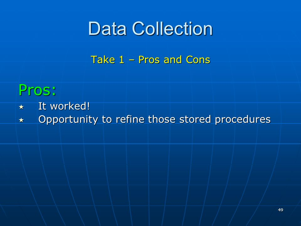 49 Data Collection Take 1 – Pros and Cons Pros: It worked.