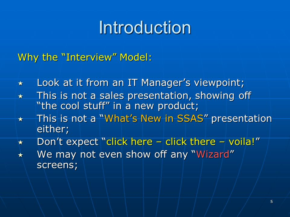 5 Introduction Why the Interview Model: Look at it from an IT Managers viewpoint; Look at it from an IT Managers viewpoint; This is not a sales presentation, showing off the cool stuff in a new product; This is not a sales presentation, showing off the cool stuff in a new product; This is not a Whats New in SSAS presentation either; This is not a Whats New in SSAS presentation either; Dont expect click here – click there – voila.