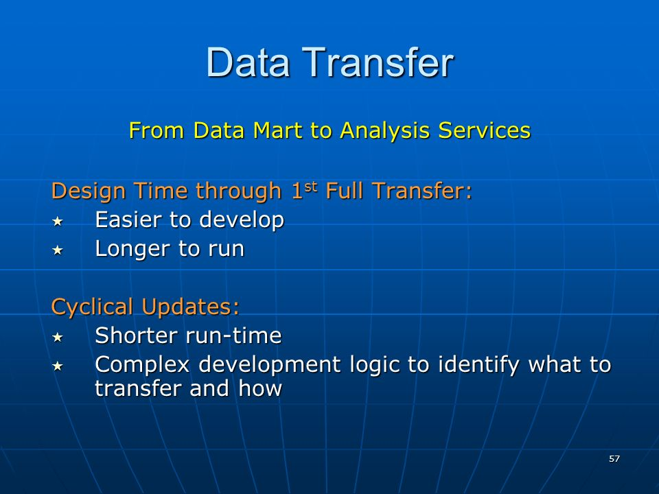 57 Data Transfer From Data Mart to Analysis Services Design Time through 1 st Full Transfer: Easier to develop Easier to develop Longer to run Longer to run Cyclical Updates: Shorter run-time Shorter run-time Complex development logic to identify what to transfer and how Complex development logic to identify what to transfer and how