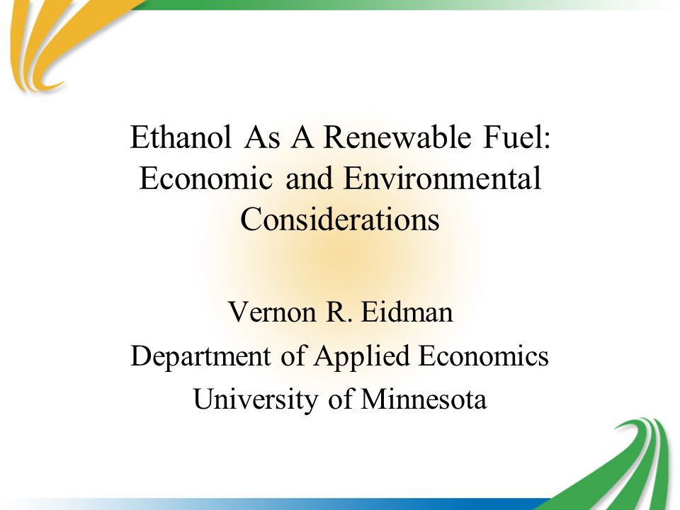 Ethanol As A Renewable Fuel: Economic and Environmental Considerations Vernon R. Eidman Department of Applied Economics University of Minnesota