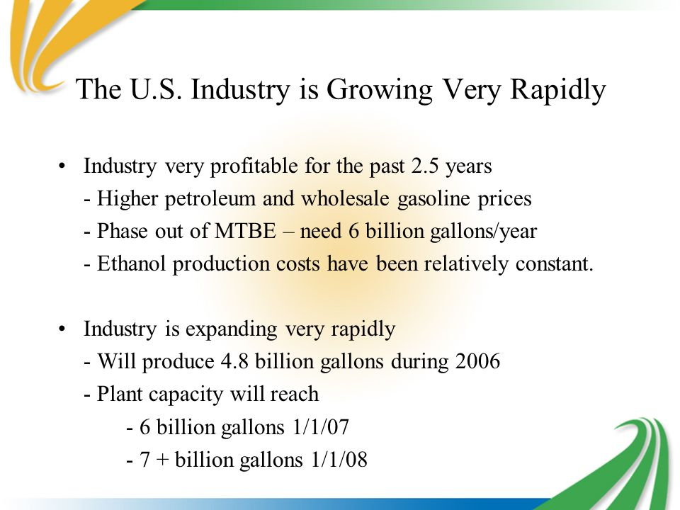 The U.S. Industry is Growing Very Rapidly Industry very profitable for the past 2.5 years - Higher petroleum and wholesale gasoline prices - Phase out