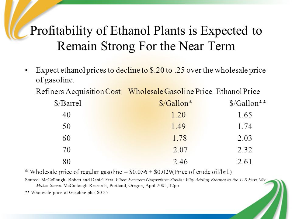 Profitability of Ethanol Plants is Expected to Remain Strong For the Near Term Expect ethanol prices to decline to $.20 to.25 over the wholesale price