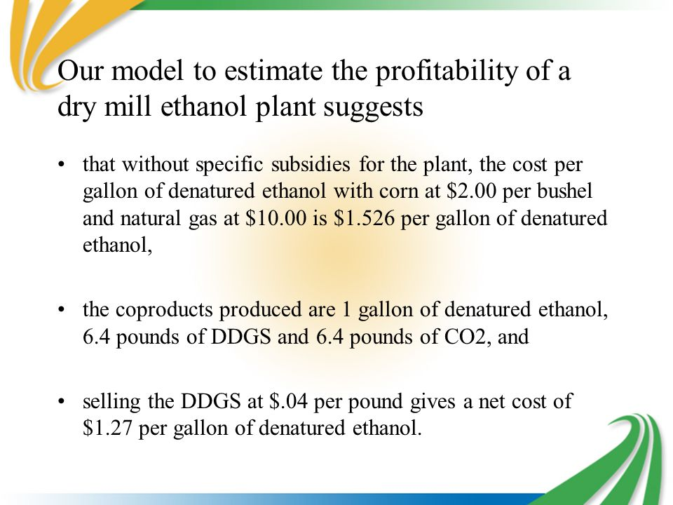 Our model to estimate the profitability of a dry mill ethanol plant suggests that without specific subsidies for the plant, the cost per gallon of den