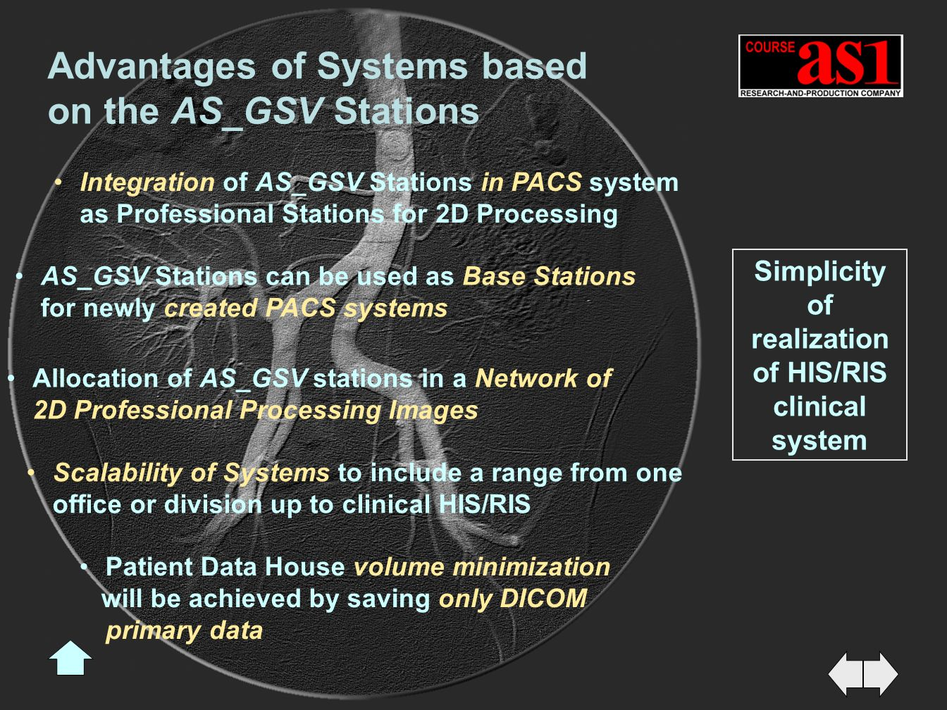 Simplicity of realization of HIS/RIS clinical system Advantages of Systems based on the AS_GSV Stations Integration of AS_GSV Stations in PACS system as Professional Stations for 2D Processing Allocation of AS_GSV stations in a Network of 2D Professional Processing Images Scalability of Systems to include a range from one office or division up to clinical HIS/RIS Patient Data House volume minimization will be achieved by saving only DICOM primary data AS_GSV Stations can be used as Base Stations for newly created PACS systems