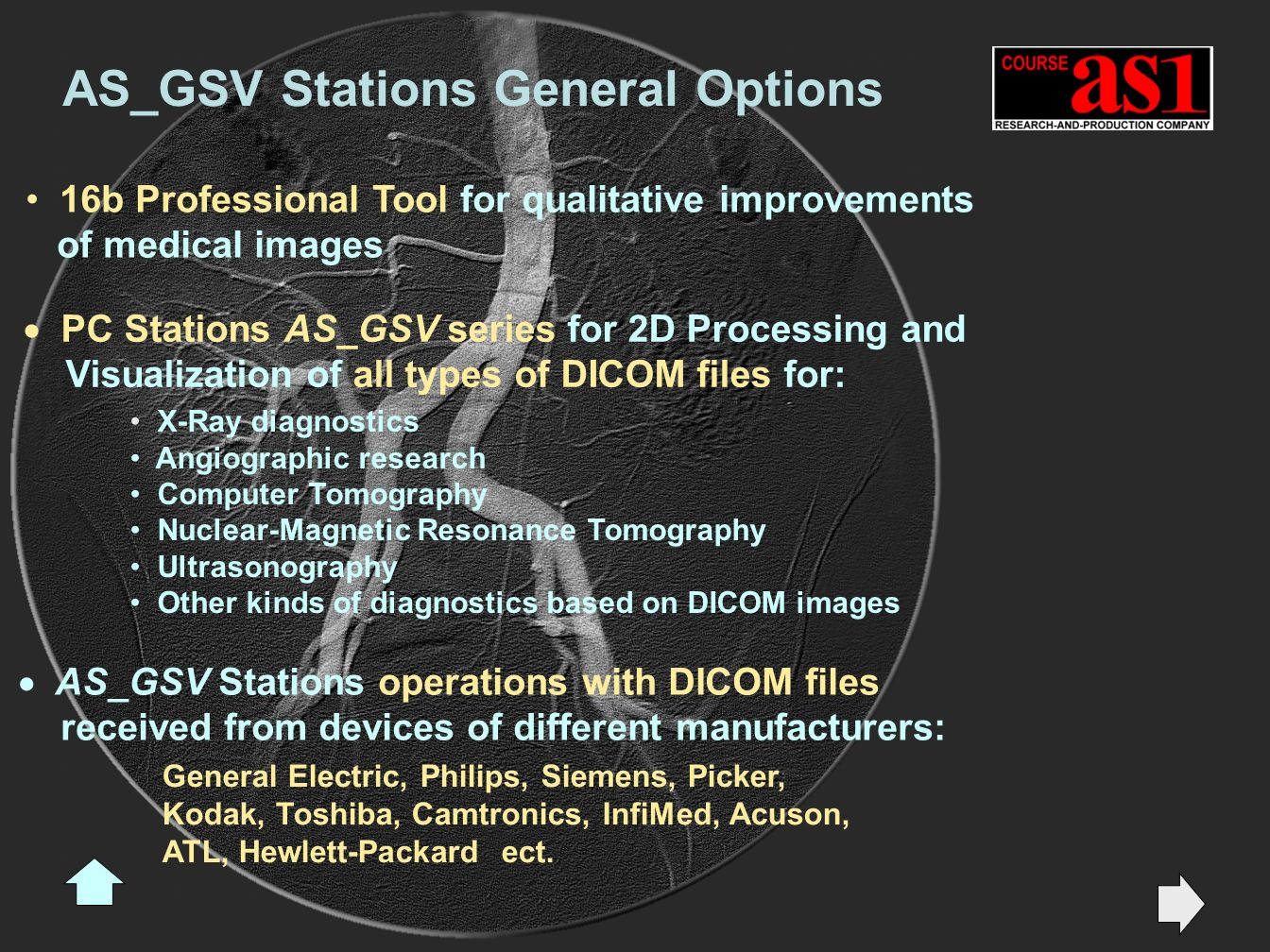 16b Professional Tool for qualitative improvements of medical images PC Stations AS_GSV series for 2D Processing and Visualization of all types of DICOM files for: X-Ray diagnostics Angiographic research Computer Tomography Nuclear-Magnetic Resonance Tomography Ultrasonography Other kinds of diagnostics based on DICOM images AS_GSV Stations operations with DICOM files received from devices of different manufacturers: AS_GSV Stations General Options General Electric, Philips, Siemens, Picker, Kodak, Toshiba, Camtronics, InfiMed, Acuson, ATL, Hewlett-Packard ect.