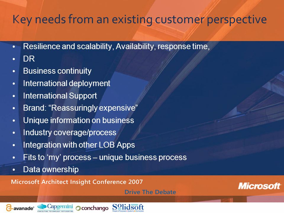 Key needs from an existing customer perspective Resilience and scalability, Availability, response time, DR Business continuity International deployme