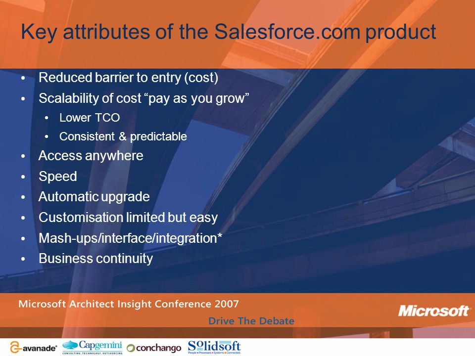 Key attributes of the Salesforce.com product Reduced barrier to entry (cost) Scalability of cost pay as you grow Lower TCO Consistent & predictable Ac