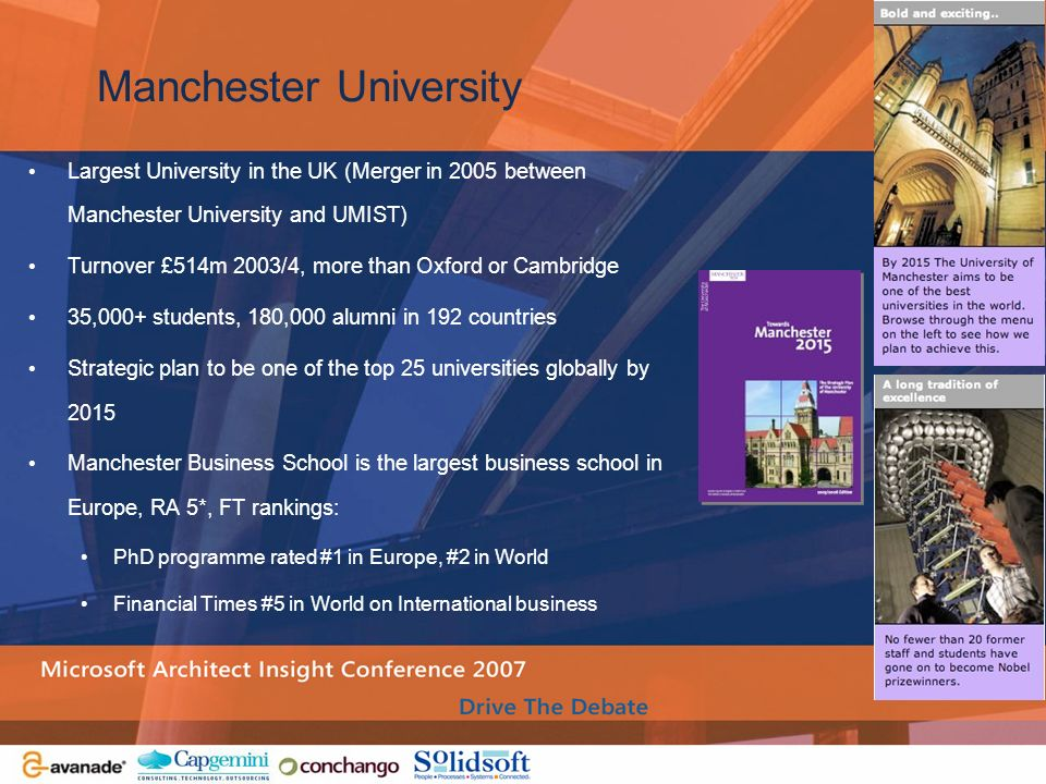 Manchester University Largest University in the UK (Merger in 2005 between Manchester University and UMIST) Turnover £514m 2003/4, more than Oxford or