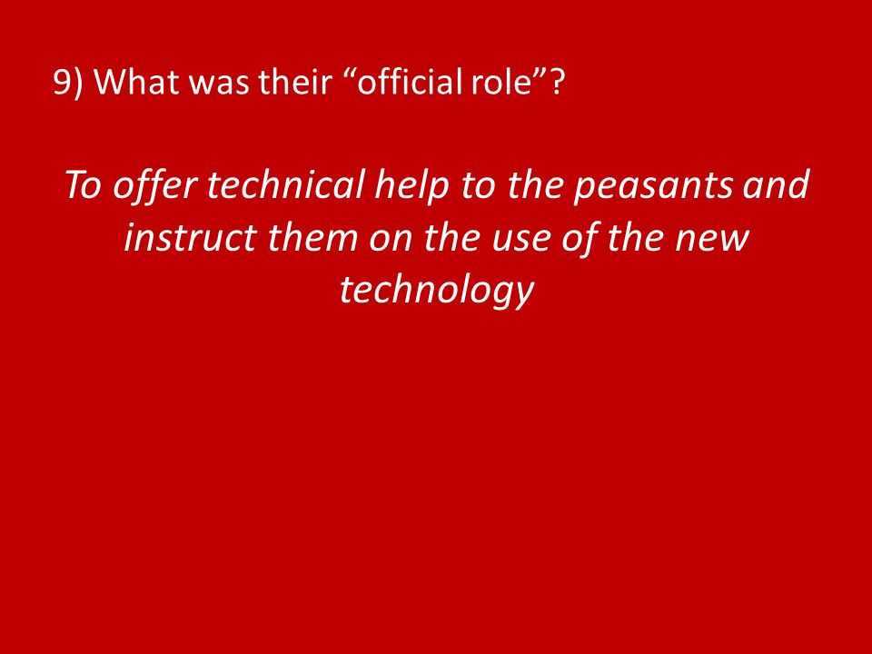 9) What was their official role? To offer technical help to the peasants and instruct them on the use of the new technology