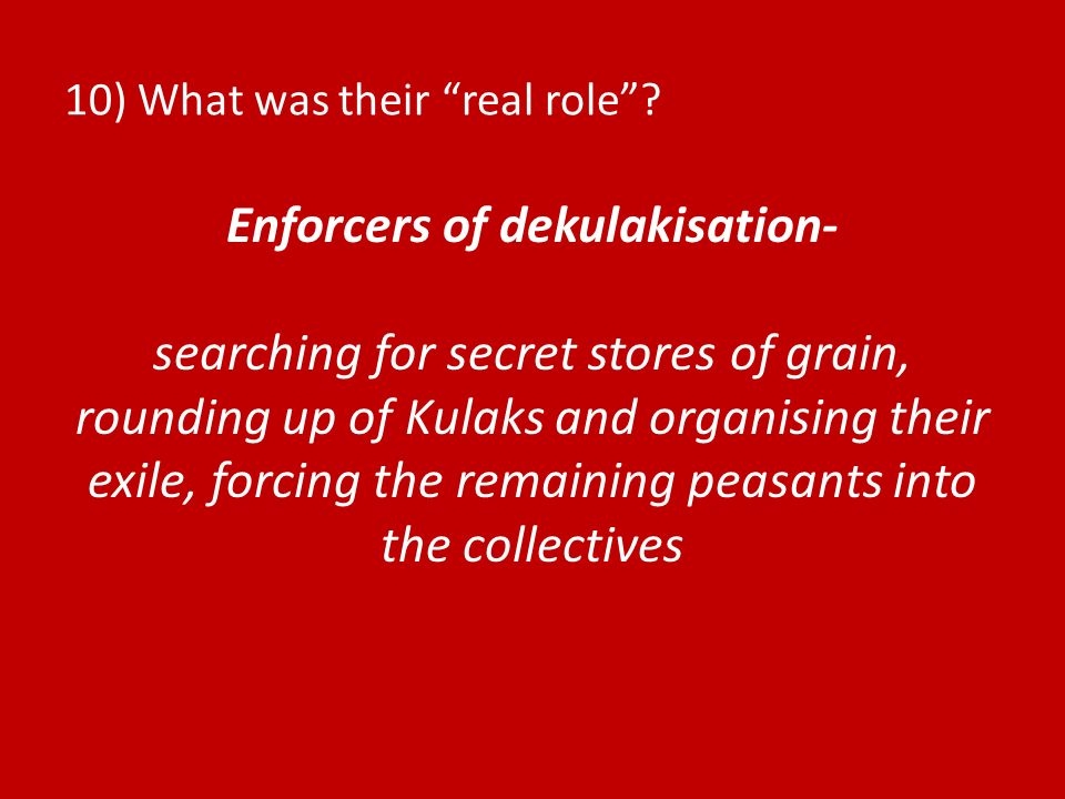 10) What was their real role? Enforcers of dekulakisation- searching for secret stores of grain, rounding up of Kulaks and organising their exile, for
