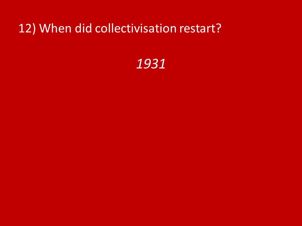 12) When did collectivisation restart? 1931