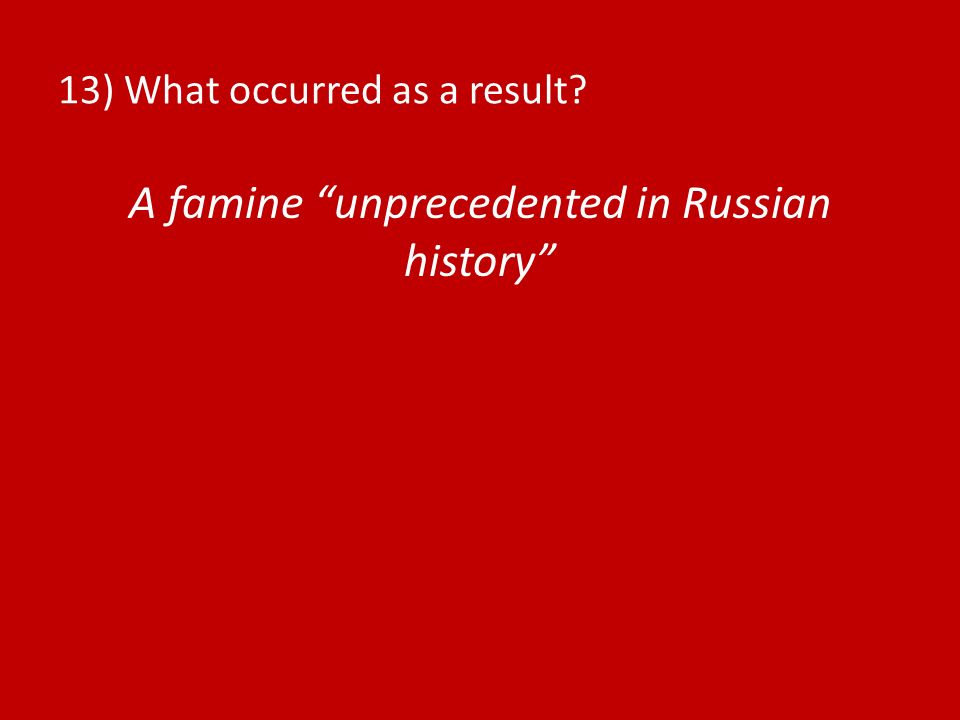 13) What occurred as a result? A famine unprecedented in Russian history