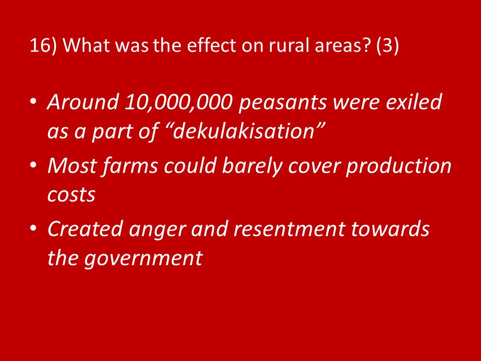 16) What was the effect on rural areas? (3) Around 10,000,000 peasants were exiled as a part of dekulakisation Most farms could barely cover productio