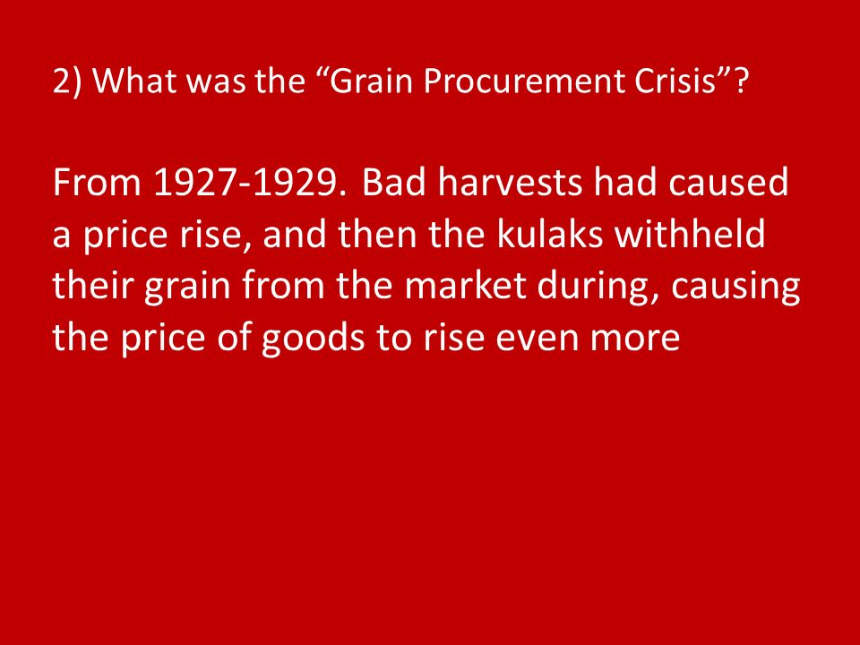 2) What was the Grain Procurement Crisis? From 1927-1929. Bad harvests had caused a price rise, and then the kulaks withheld their grain from the mark