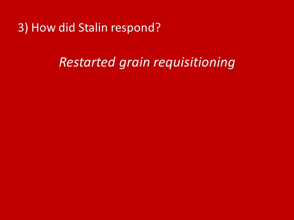 3) How did Stalin respond? Restarted grain requisitioning