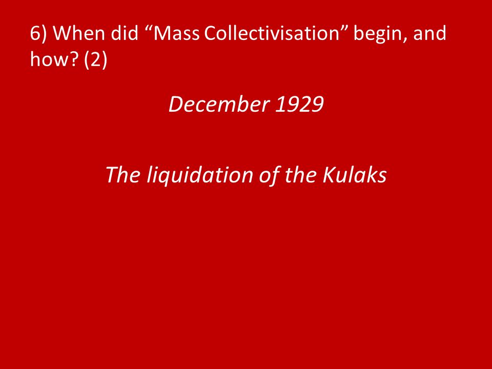 6) When did Mass Collectivisation begin, and how? (2) December 1929 The liquidation of the Kulaks