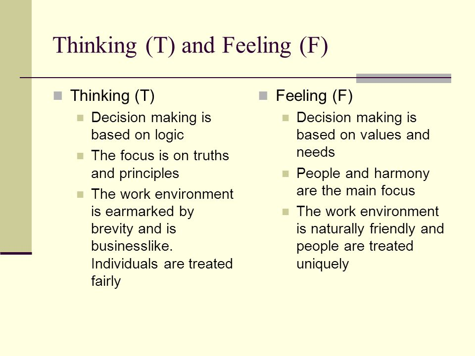 Thinking (T) and Feeling (F) Thinking (T) Decision making is based on logic The focus is on truths and principles The work environment is earmarked by