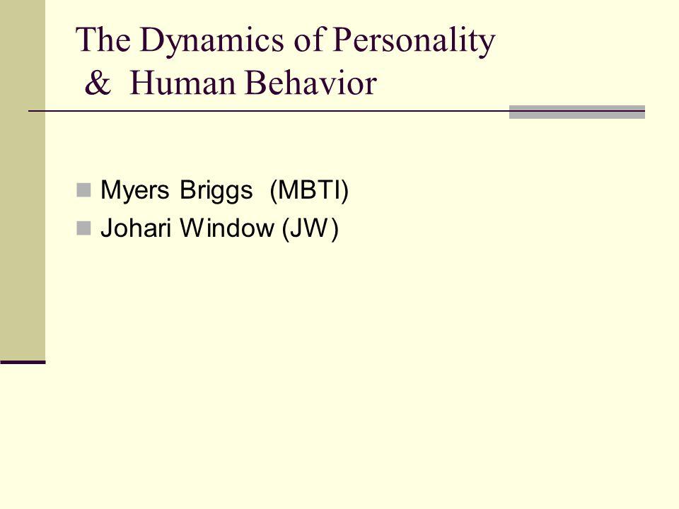 The Dynamics of Personality & Human Behavior Myers Briggs (MBTI) Johari Window (JW)